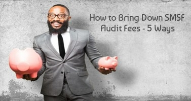 HOW TO BRING DOWN SMSF AUDIT FEES - 5 WAYS
